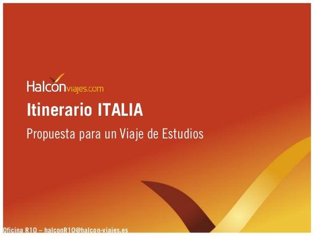 Itinerario ITALIA Propuesta para un Viaje de Estudios  Oficina R10 – halconR10@halcon-viajes.es