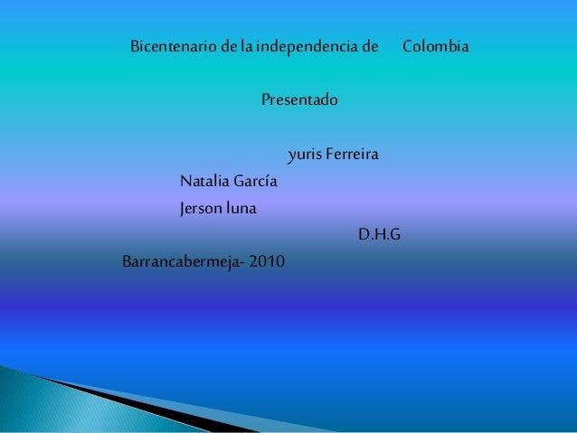 Bicentenario de la independencia de Colombia Presentado yuris Ferreira NataliaGarcía Jerson luna D.H.G Barrancabermeja- 20...