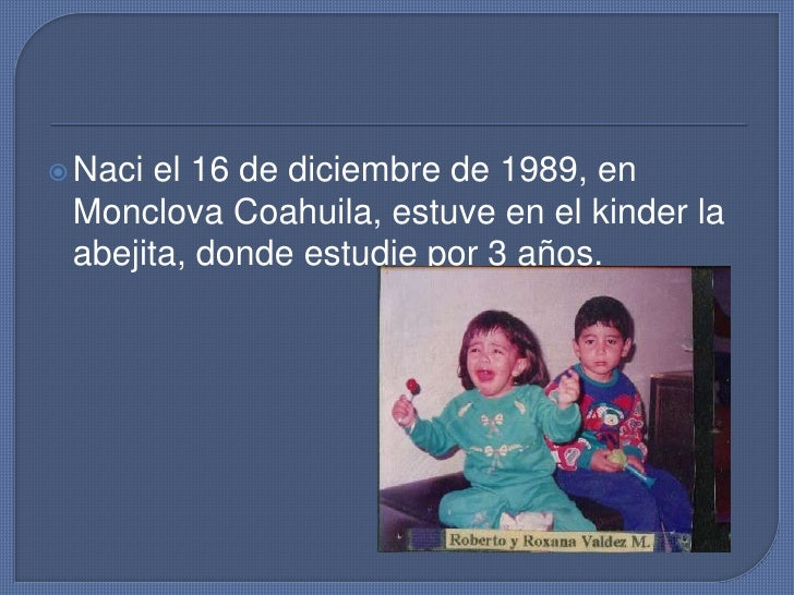 Naci el 16 de diciembre de 1989, en Monclova Coahuila, estuve en el kinder la abejita, donde estudie por 3 años.<br />