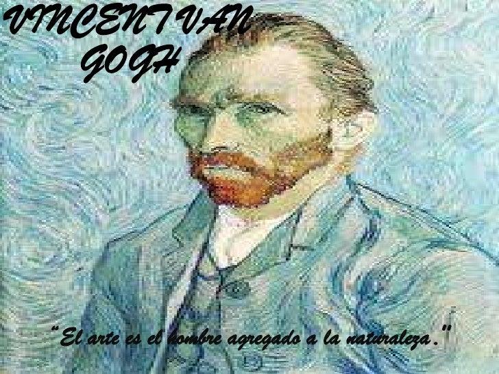 "VINCENT VAN   GOGH ""El arte es el hombre agregado a la naturaleza."""