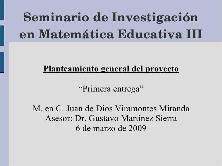 """Seminario de Investigación en Matemática Educativa III Planteamiento general del proyecto """"Primera entrega"""" M. en C. Juan ..."""