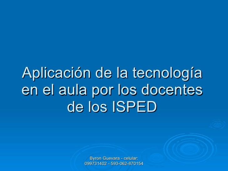 Aplicación de la tecnología en el aula por los docentes de los ISPED Byron Guevara - celular: 099731402 - 593-062-870154