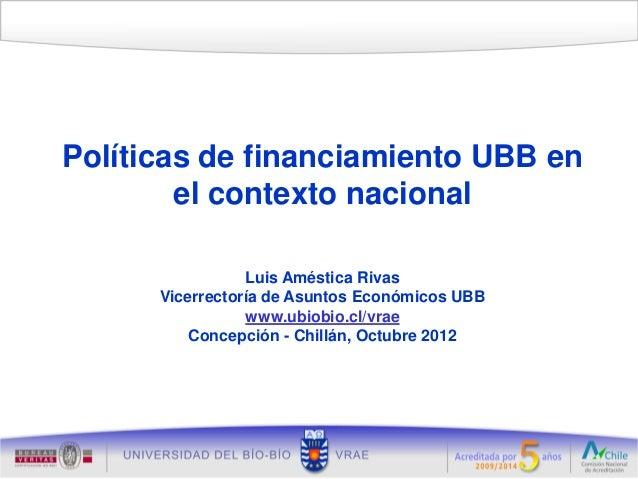 Políticas de financiamiento UBB en        el contexto nacional                 Luis Améstica Rivas      Vicerrectoría de A...