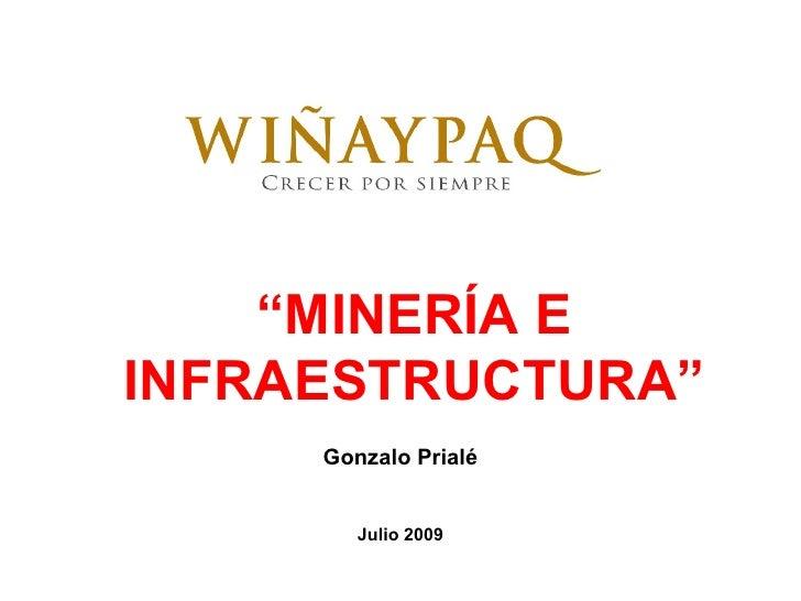 """""""MINERÍA E INFRAESTRUCTURA""""      Gonzalo Prialé           Julio 2009"""