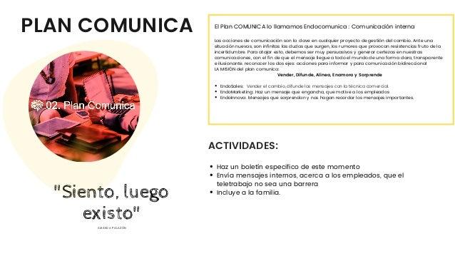 PLAN COMUNICA ACTIVIDADES: EndoSales: Vender el cambio, difunde los mensajes con la técnica comercial. EndoMarketing: Haz...