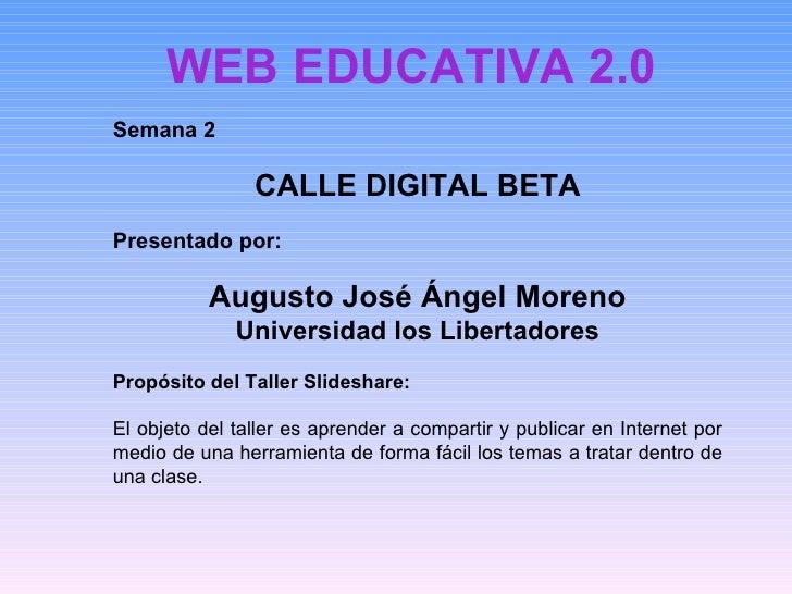 WEB EDUCATIVA 2.0 Semana 2 CALLE DIGITAL BETA Presentado por: Augusto José Ángel Moreno Universidad los Libertadores Propó...