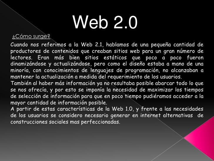 Web 2.0 ¿Cómo surge? Cuando nos referimos a la Web 2.1, hablamos de una pequeña cantidad de productores de contenidos que ...