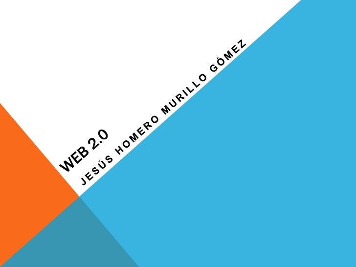 WEB 2.0<br />JESÚS HOMERO MURILLO GÓMEZ<br />