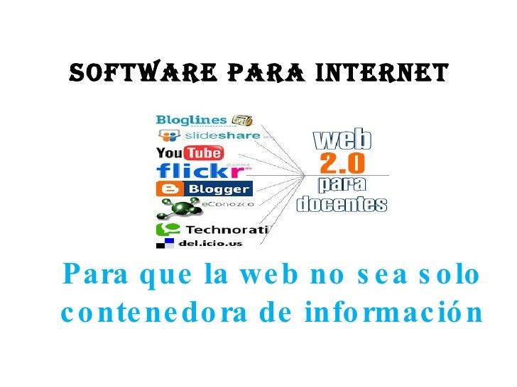 Software para Internet Para que la web no sea solo contenedora de información