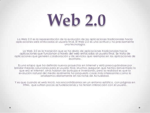 La Web 2.0 es la representación de la evolución de las aplicaciones tradicionales hacia aplicaciones web enfocadas al usua...