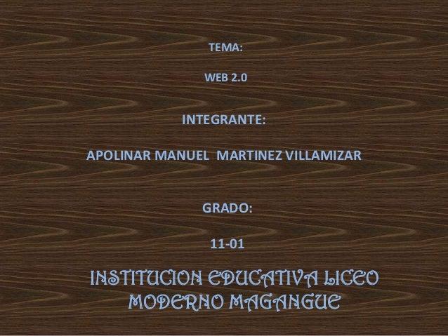 INSTITUCION EDUCATIVA LICEO MODERNO MAGANGUE INTEGRANTE: APOLINAR MANUEL MARTINEZ VILLAMIZAR GRADO: 11-01 TEMA: WEB 2.0