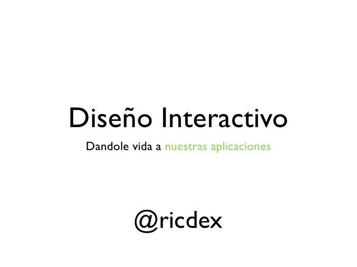 Diseño Interactivo Dandole vida a nuestras aplicaciones          @ricdex