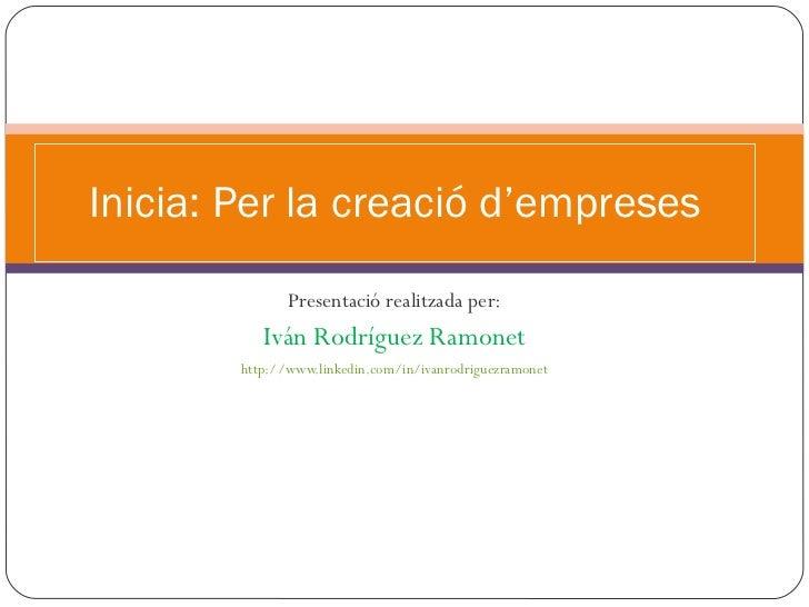 Presentació realitzada per: Iván Rodríguez Ramonet http://www.linkedin.com/in/ivanrodriguezramonet Inicia: Per la creació ...