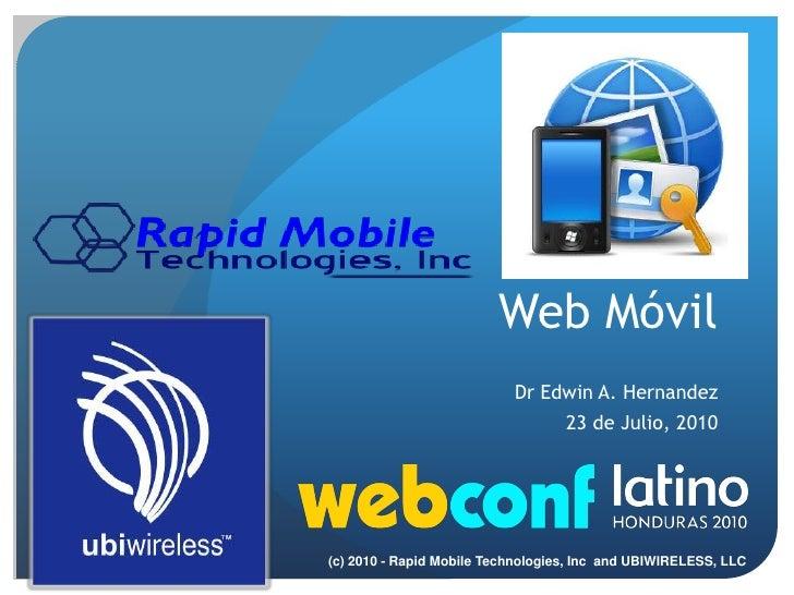 Web Móvil<br />Dr Edwin A. Hernandez<br />23 de Julio, 2010<br />(c) 2010 - Rapid Mobile Technologies, Inc  and UBIWIRELES...