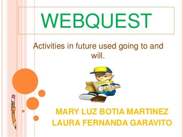 WEBQUESTMARY LUZ BOTIA MARTINEZLAURA FERNANDA GARAVITOActivities in future used going to andwill.