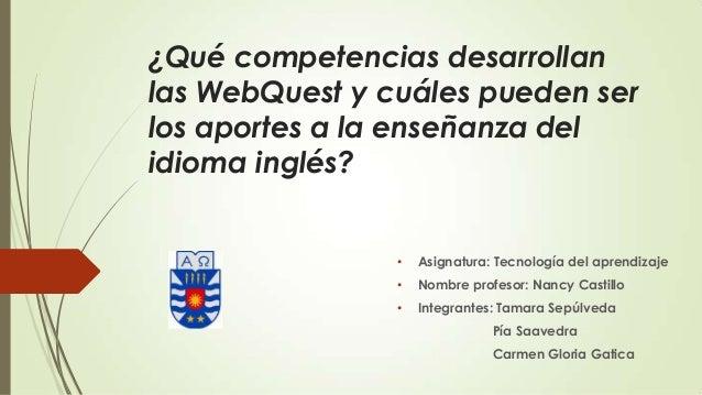 ¿Qué competencias desarrollanlas WebQuest y cuáles pueden serlos aportes a la enseñanza delidioma inglés?• Asignatura: Tec...