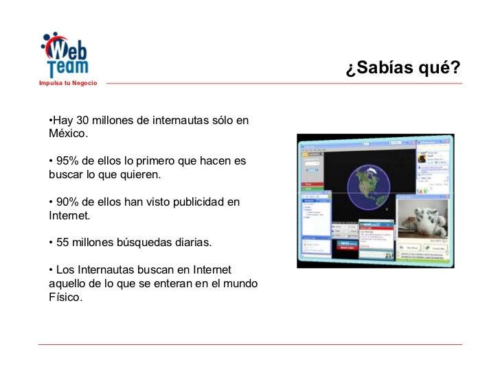 ¿Sabías qué?Impulsa tu Negocio   •Hay 30 millones de internautas sólo en   México.   • 95% de ellos lo primero que hacen e...
