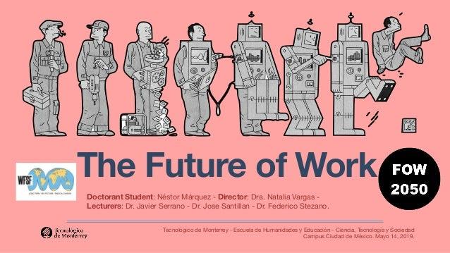 The Future of Work Tecnológico de Monterrey - Escuela de Humanidades y Educación - Ciencia, Tecnología y Sociedad Campus ...