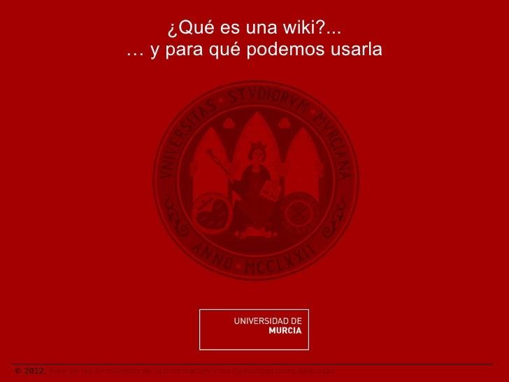 ¿Qué es una wiki?...                           … y para qué podemos usarla© 2012. Área de las Tecnologías de la Informació...