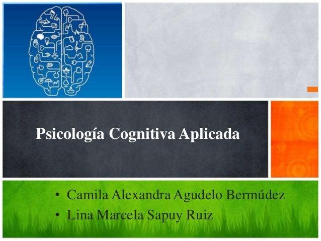 Psicología Cognitiva Aplicada • Camila Alexandra Agudelo Bermúdez • Lina Marcela Sapuy Ruiz