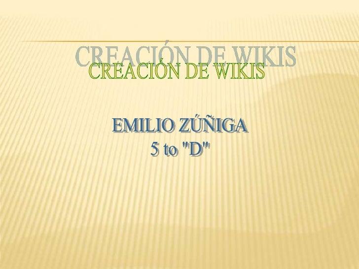 """CREACIÓN DE WIKIS<br />EMILIO ZÚÑIGA<br />5 to """"D""""<br />"""