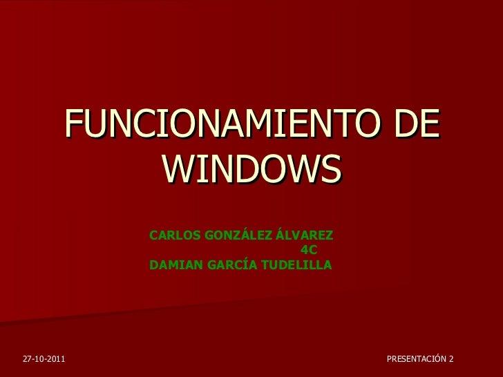 FUNCIONAMIENTO DE WINDOWS CARLOS GONZÁLEZ ÁLVAREZ  4C DAMIAN GARCÍA TUDELILLA PRESENTACIÓN 2 27-10-2011