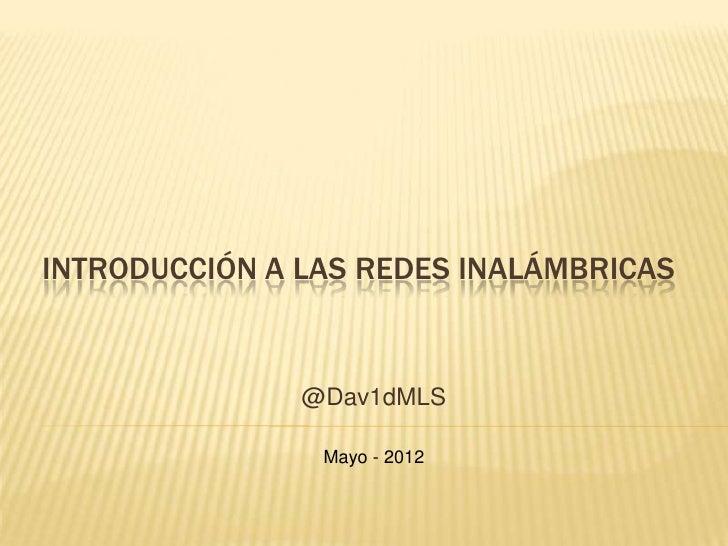 INTRODUCCIÓN A LAS REDES INALÁMBRICAS               @Dav1dMLS                Mayo - 2012
