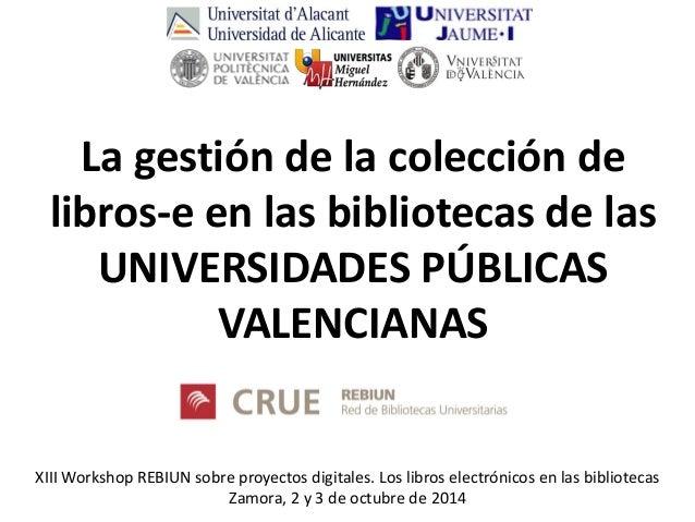 XIII Workshop REBIUN sobre proyectos digitales. Los libros electrónicos en las bibliotecas Zamora, 2 y 3 de octubre de 201...