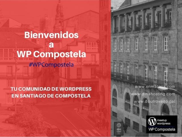 Bienvenidos a WP Compostela TU COMUNIDAD DE WORDPRESS EN SANTIAGO DE COMPOSTELA www.doutroxeito.gal www.enmateria.com www....