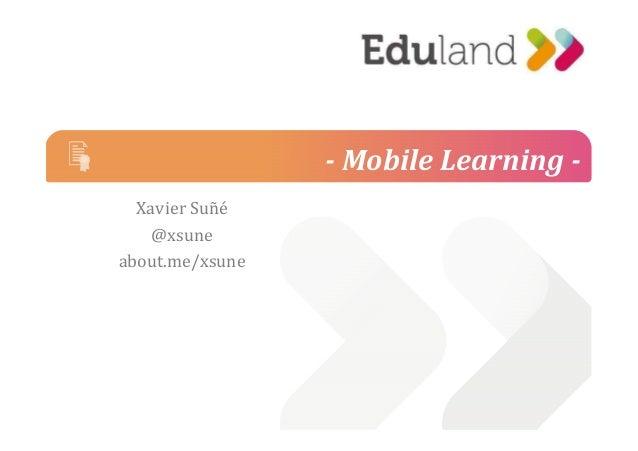 - Mobile Learning -  Xavier Suñé  @@xxssuunnee  about.me/xsune