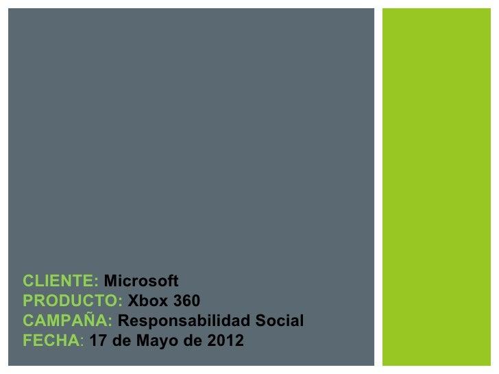 CLIENTE: MicrosoftPRODUCTO: Xbox 360CAMPAÑA: Responsabilidad SocialFECHA: 17 de Mayo de 2012