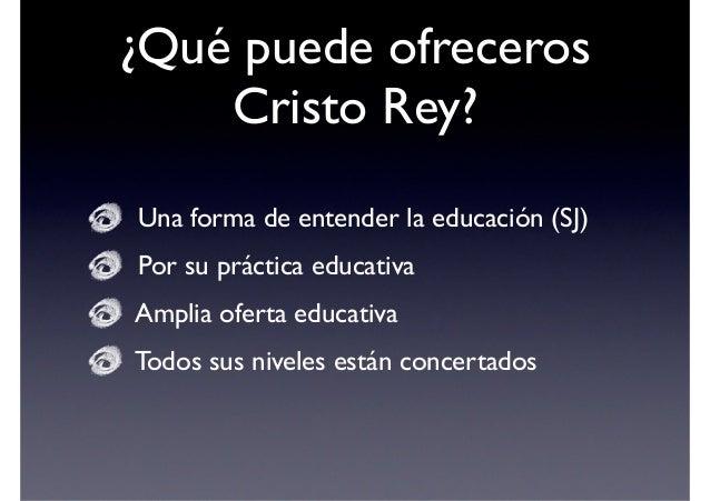 ¿Por qué Cristo Rey?  1. Por su forma de entender la Educación Un Colegio de la Compañía de Jesús  Cuya idea es formar pe...