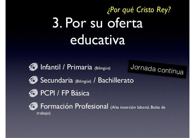 ¿Por qué Cristo Rey?  3. Por su oferta educativa Infantil / Primaria (Bilingüe)  Secundaria / Bachillerato   Jornada co ...