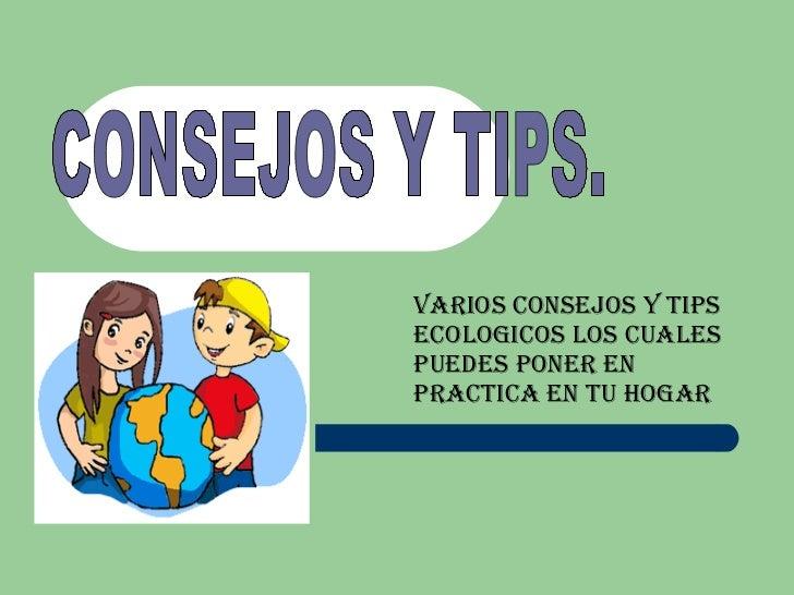 VARIOS CONSEJOS Y TIPS ECOLOGICOS LOS CUALES PUEDES PONER EN PRACTICA EN TU HOGAR CONSEJOS Y TIPS.