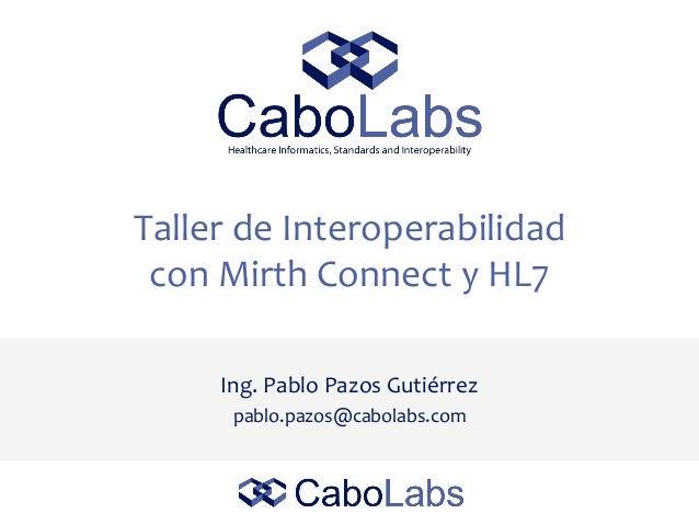 Taller de Interoperabilidad con Mirth Connect y HL7 Ing. Pablo Pazos Gutiérrez pablo.pazos@cabolabs.com