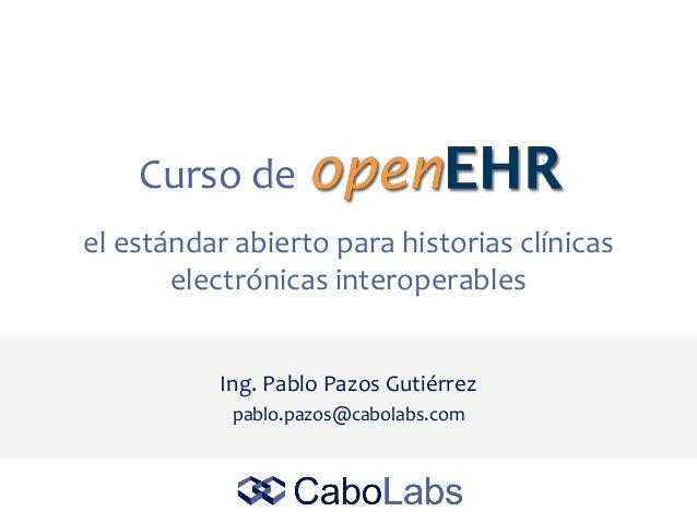 Curso de Ing. Pablo Pazos Gutiérrez pablo.pazos@cabolabs.com el estándar abierto para historias clínicas electrónicas inte...