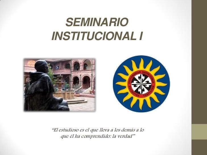 """SEMINARIOINSTITUCIONAL I""""El estudioso es el que lleva a los demás a lo     que él ha comprendido: la verdad"""""""