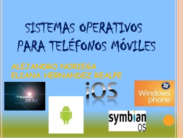 SISTEMAS OPERATIVOS PARA TELÉFONOS MÓVILESALEJANDRO NORIEGAELIANA HERNANDEZ REALPE