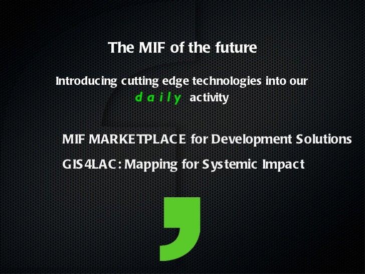 <ul><ul><li>MIF MARKETPLACE for Development Solutions </li></ul></ul><ul><li>GIS4LAC: Mapping for Systemic Impact </li></u...