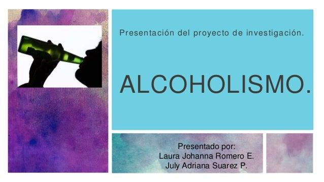 ALCOHOLISMO. Presentación del proyecto de investigación. Presentado por: Laura Johanna Romero E. July Adriana Suarez P.