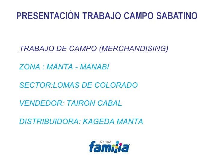 TRABAJO DE CAMPO (MERCHANDISING) ZONA : MANTA - MANABI SECTOR:LOMAS DE COLORADO VENDEDOR: TAIRON CABAL DISTRIBUIDORA: KAGE...