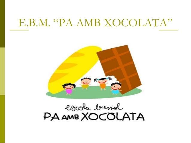 """E.B.M. """"PA AMB XOCOLATA"""""""