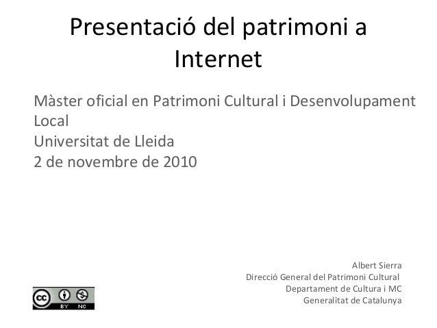Presentació del patrimoni a Internet Albert Sierra Direcció General del Patrimoni Cultural Departament de Cultura i MC Gen...
