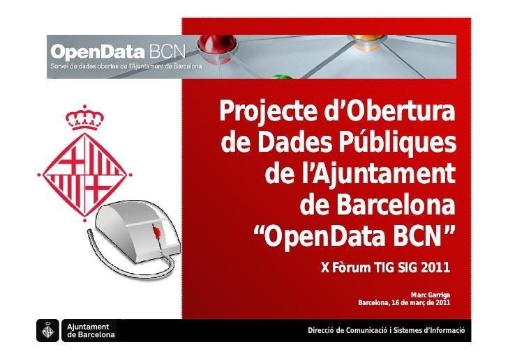 """Projecte d'Oberturade Dades Públiques    de l'Ajuntament       de Barcelona   """"OpenData BCN""""          X Fòrum TIG SIG 2011..."""