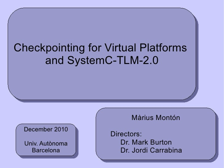 Checkpointing for Virtual  Platforms   and SystemC-TLM-2.0 Màrius Montón Directors:  Dr.  Mark   Burton Dr. Jordi Carrabin...
