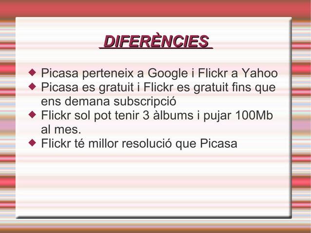 DIFERÈNCIESDIFERÈNCIES  Picasa perteneix a Google i Flickr a Yahoo  Picasa es gratuit i Flickr es gratuit fins que ens d...