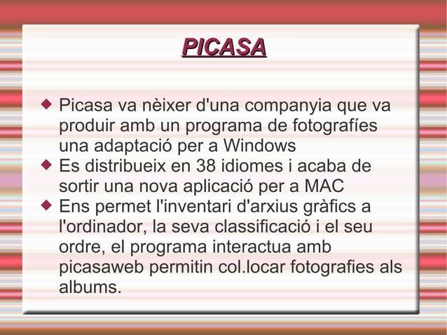 PICASAPICASA  Picasa va nèixer d'una companyia que va produir amb un programa de fotografíes una adaptació per a Windows ...