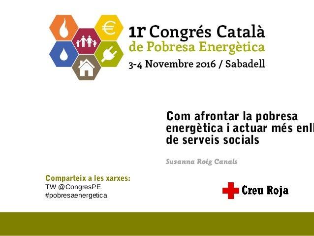 Com afrontar la pobresa energètica i actuar més enll de serveis socials Susanna Roig Canals Comparteix a les xarxes: TW @C...