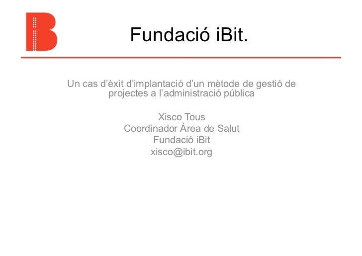 Fundació iBit.Un cas d'èxit d'implantació d'un mètode de gestió de         projectes a l'administració pública            ...