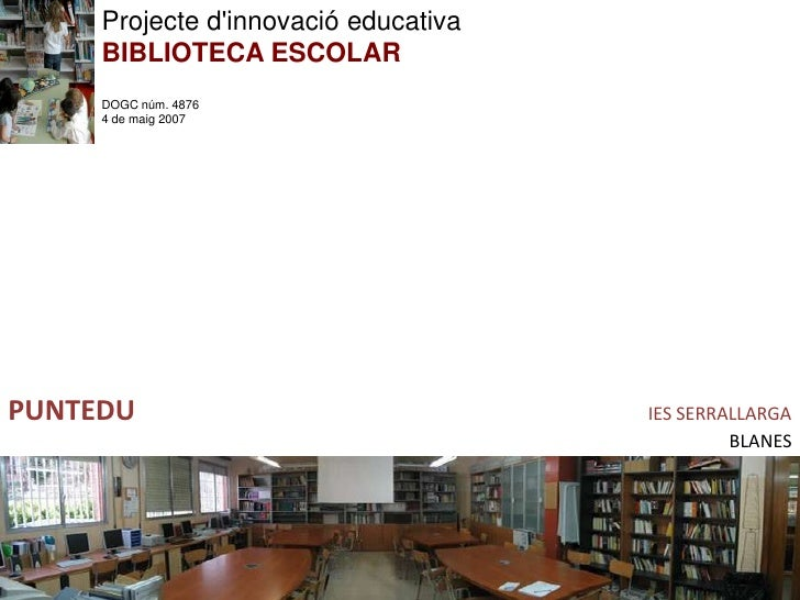 Projecte d'innovació educativa      BIBLIOTECA ESCOLAR      DOGC núm. 4876      4 de maig 2007     PUNTEDU                ...